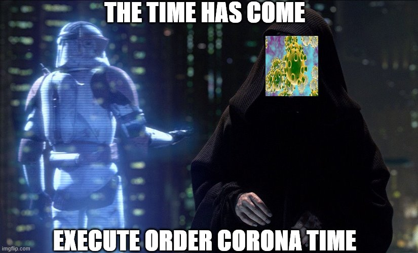 Execute Order 66 | THE TIME HAS COME EXECUTE ORDER CORONA TIME | image tagged in execute order 66 | made w/ Imgflip meme maker