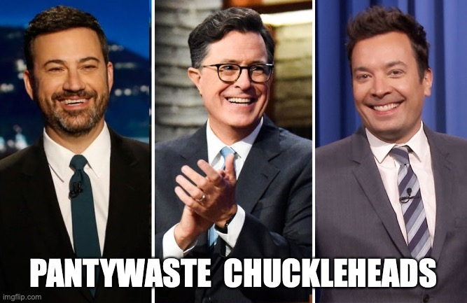 PANTYWASTE  CHUCKLEHEADS | image tagged in jimmy fallon,jimmy kimmel,stephen colbert,democrats | made w/ Imgflip meme maker