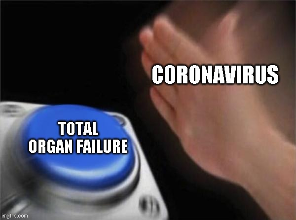 CORONAVIRUS TOTAL ORGAN FAILURE | image tagged in memes,blank nut button | made w/ Imgflip meme maker