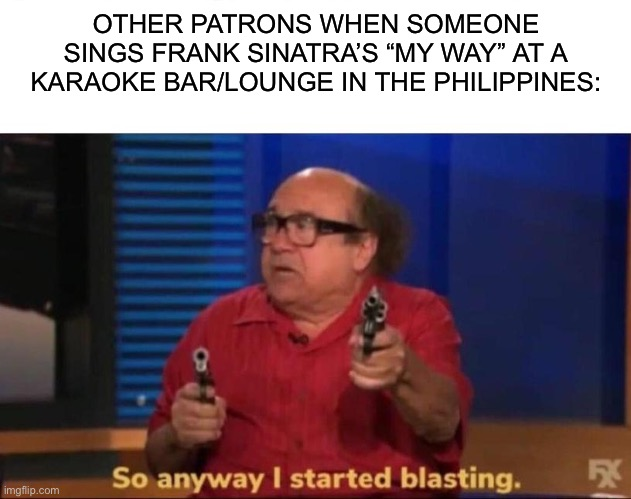 "Ah, yes. The infamous My Way curse. | OTHER PATRONS WHEN SOMEONE SINGS FRANK SINATRA'S ""MY WAY"" AT A KARAOKE BAR/LOUNGE IN THE PHILIPPINES: 