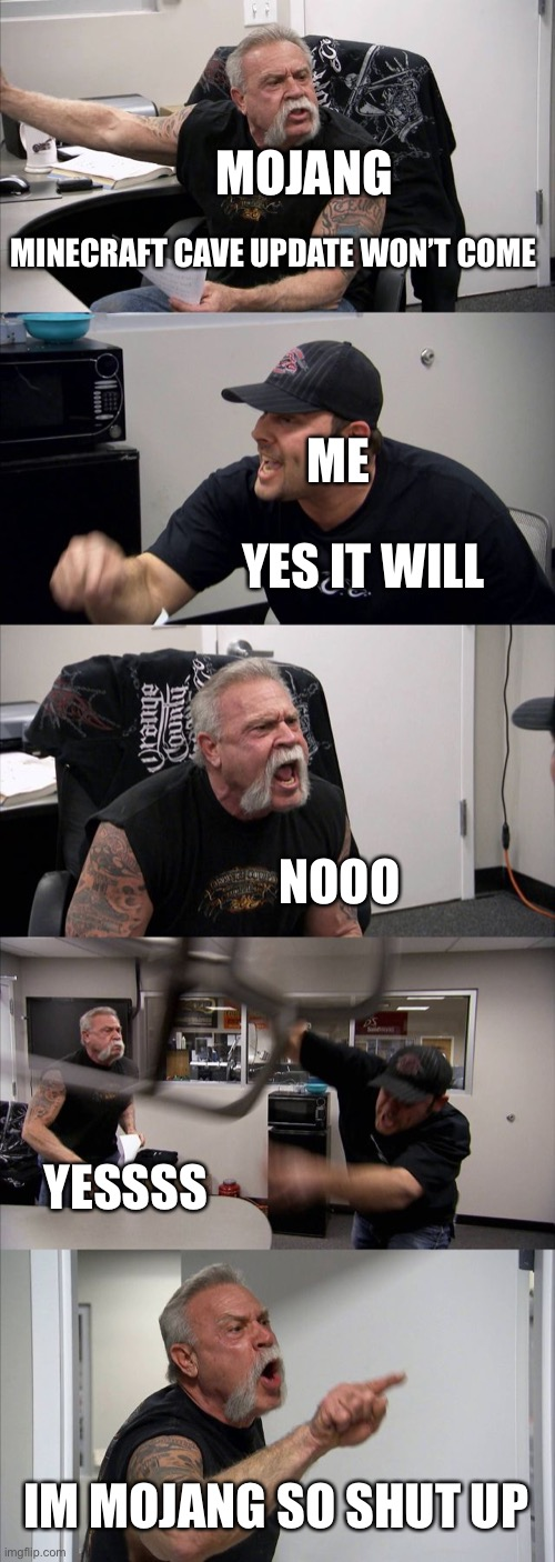 American Chopper Argument Meme | MINECRAFT CAVE UPDATE WON'T COME YES IT WILL NOOO YESSSS IM MOJANG SO SHUT UP ME MOJANG | image tagged in memes,american chopper argument | made w/ Imgflip meme maker