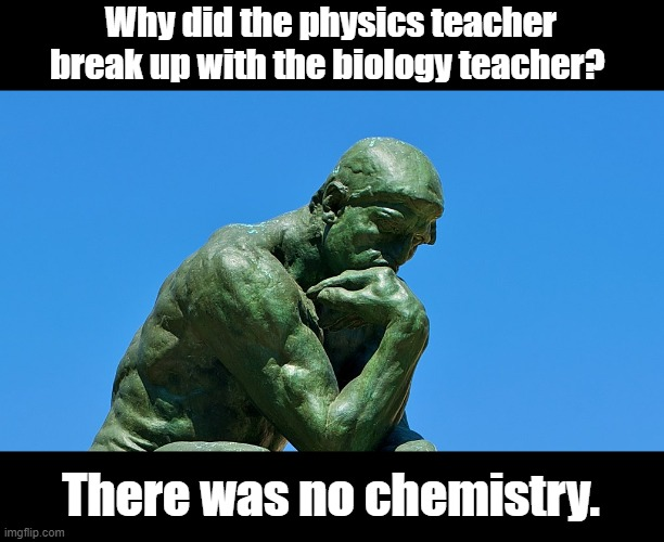 Break up | Why did the physics teacher break up with the biology teacher? There was no chemistry. | image tagged in funny | made w/ Imgflip meme maker