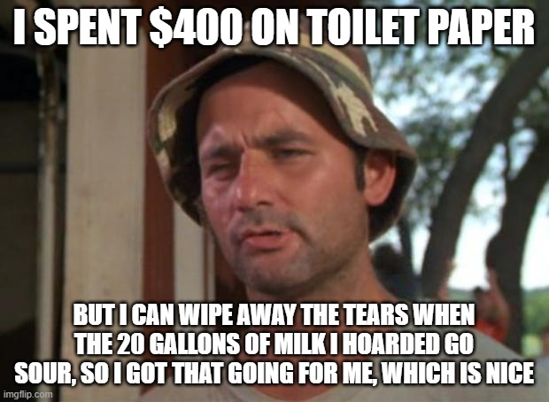 So I Got That Goin For Me Which Is Nice | I SPENT $400 ON TOILET PAPER BUT I CAN WIPE AWAY THE TEARS WHEN THE 20 GALLONS OF MILK I HOARDED GO SOUR, SO I GOT THAT GOING FOR ME, WHICH  | image tagged in memes,so i got that goin for me which is nice,coronavirus,hoarding,toilet paper | made w/ Imgflip meme maker