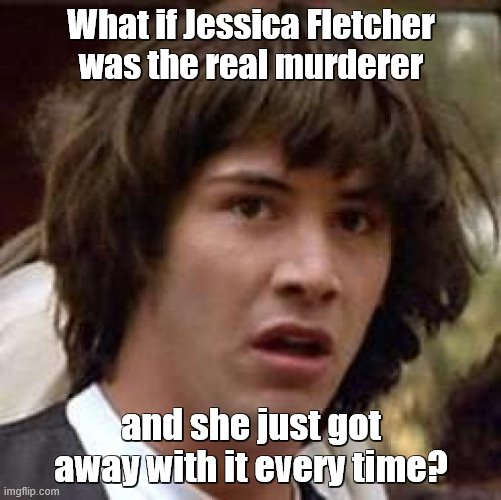 Murder, She Hoped |  What if Jessica Fletcher was the real murderer; and she just got away with it every time? | image tagged in conspiracy keanu,murder,tv shows,mystery | made w/ Imgflip meme maker