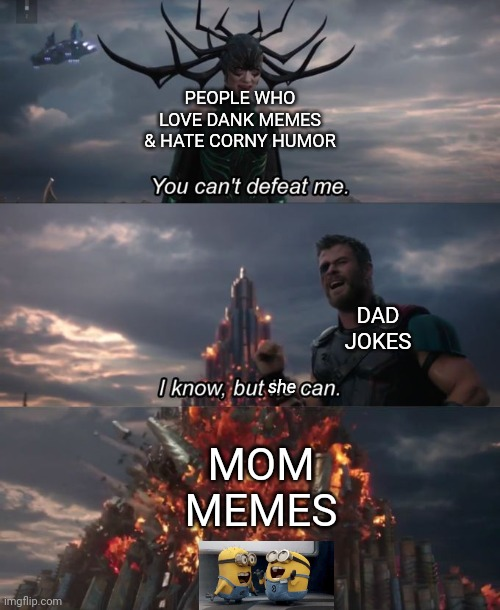 You can't defeat me | PEOPLE WHO LOVE DANK MEMES & HATE CORNY HUMOR MOM MEMES DAD JOKES she | image tagged in you can't defeat me | made w/ Imgflip meme maker