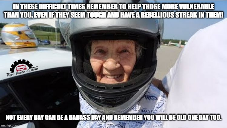 A badass day. |  IN THESE DIFFICULT TIMES REMEMBER TO HELP THOSE MORE VULNERABLE THAN YOU, EVEN IF THEY SEEM TOUGH AND HAVE A REBELLIOUS STREAK IN THEM! NOT EVERY DAY CAN BE A BADASS DAY AND REMEMBER YOU WILL BE OLD ONE DAY TOO. | image tagged in old people,disabled,health,healthcare,racecar,car memes | made w/ Imgflip meme maker