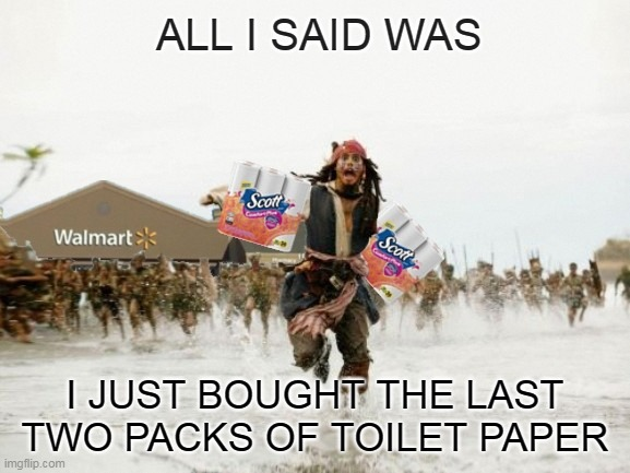 Pirates of the Crappy Behind | ALL I SAID WAS I JUST BOUGHT THE LAST TWO PACKS OF TOILET PAPER | image tagged in memes,toilet paper,tp,coronavirus,corona,jack sparrow being chased | made w/ Imgflip meme maker