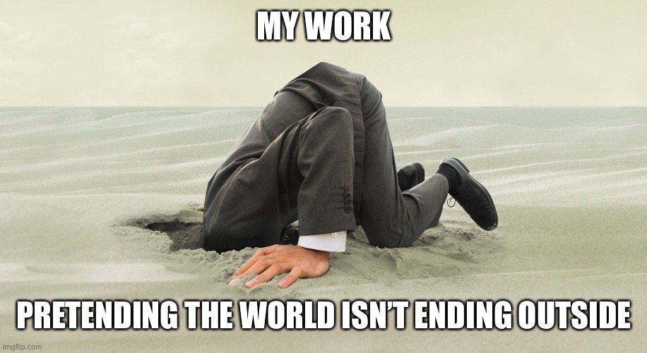 Head buried in sand | MY WORK PRETENDING THE WORLD ISN'T ENDING OUTSIDE | image tagged in head buried in sand | made w/ Imgflip meme maker