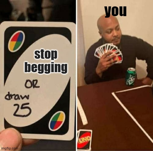 UNO Draw 25 Cards Meme | stop begging you | image tagged in memes,uno draw 25 cards | made w/ Imgflip meme maker