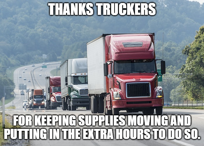 Shout out to those who keep on truckin when the times demand it. |  THANKS TRUCKERS; FOR KEEPING SUPPLIES MOVING AND PUTTING IN THE EXTRA HOURS TO DO SO. | image tagged in trucking,coronavirus,political meme,funny | made w/ Imgflip meme maker