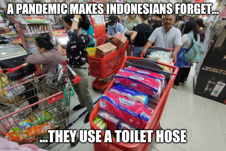 Indonesian panic buying | A PANDEMIC MAKES INDONESIANS FORGET... ...THEY USE A TOILET HOSE | image tagged in coronavirus,wuhan virus,indonesia,pandemic,panic buying,toilet paper | made w/ Imgflip meme maker