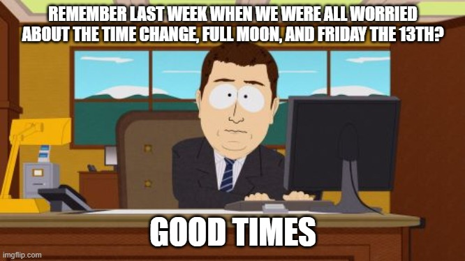 Aaaaand Its Gone Meme | REMEMBER LAST WEEK WHEN WE WERE ALL WORRIED ABOUT THE TIME CHANGE, FULL MOON, AND FRIDAY THE 13TH? GOOD TIMES | image tagged in memes,aaaaand its gone | made w/ Imgflip meme maker