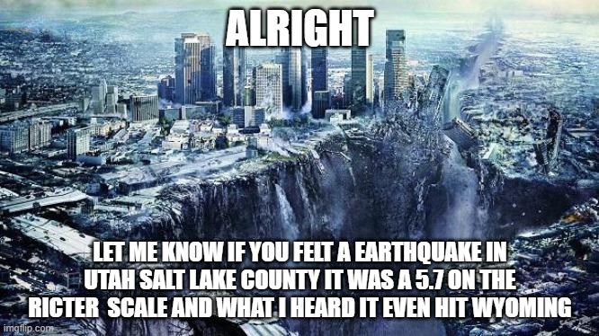 earthquake |  ALRIGHT; LET ME KNOW IF YOU FELT A EARTHQUAKE IN UTAH SALT LAKE COUNTY IT WAS A 5.7 ON THE RICTER  SCALE AND WHAT I HEARD IT EVEN HIT WYOMING | image tagged in earthquake | made w/ Imgflip meme maker