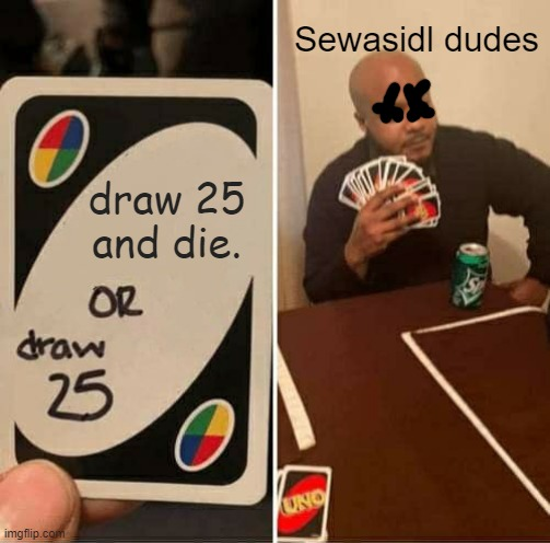 UNO Draw 25 Cards Meme | draw 25 and die. Sewasidl dudes | image tagged in memes,uno draw 25 cards | made w/ Imgflip meme maker