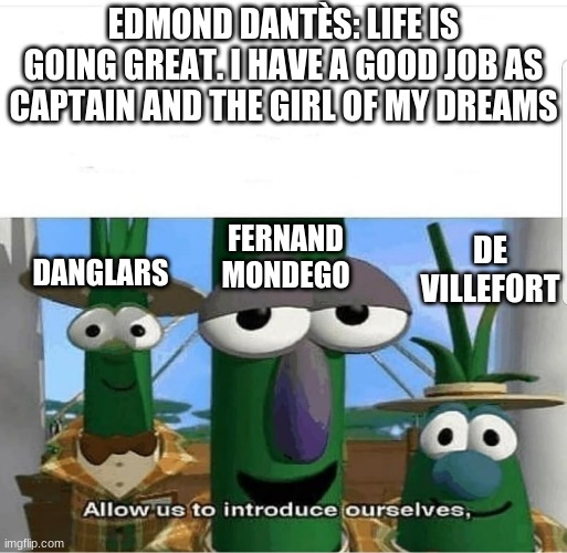 Allow us to introduce ourselves |  EDMOND DANTÈS: LIFE IS GOING GREAT. I HAVE A GOOD JOB AS CAPTAIN AND THE GIRL OF MY DREAMS; FERNAND MONDEGO; DE VILLEFORT; DANGLARS | image tagged in allow us to introduce ourselves | made w/ Imgflip meme maker