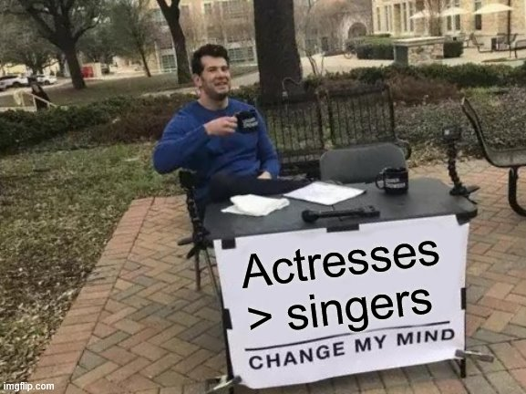 My overall opinion on female celebrities | Actresses > singers | image tagged in memes,change my mind,celebrities,celebrity | made w/ Imgflip meme maker