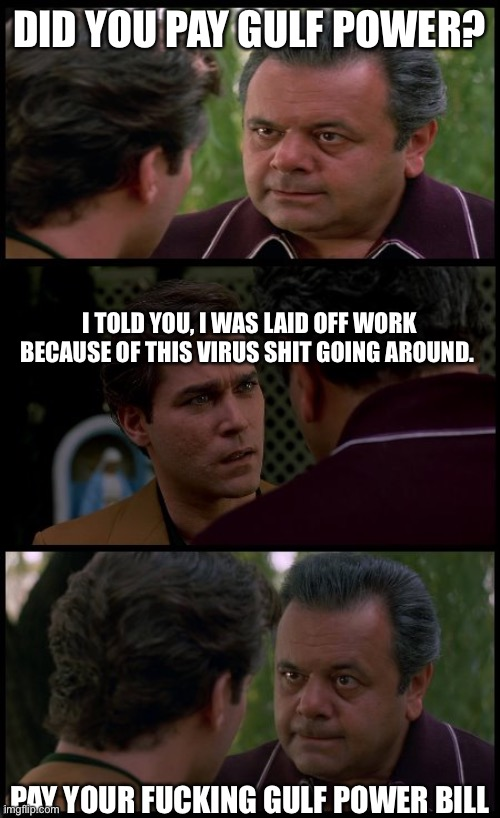 hank and pauly goodfellas | DID YOU PAY GULF POWER? PAY YOUR F**KING GULF POWER BILL I TOLD YOU, I WAS LAID OFF WORK BECAUSE OF THIS VIRUS SHIT GOING AROUND. | image tagged in hank and pauly goodfellas | made w/ Imgflip meme maker