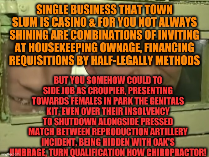 -Meeting most forgotten template from other social web database. | SINGLE BUSINESS THAT TOWN SLUM IS CASINO & FOR YOU NOT ALWAYS SHINING ARE COMBINATIONS OF INVITING AT HOUSEKEEPING OWNAGE, FINANCING REQUISI | image tagged in crime asylum,psychic,psycho,criminal minds,blocked,judgement | made w/ Imgflip meme maker