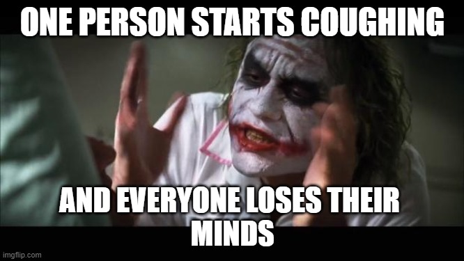And everybody loses their minds Meme | ONE PERSON STARTS COUGHING AND EVERYONE LOSES THEIR  MINDS | image tagged in memes,and everybody loses their minds | made w/ Imgflip meme maker