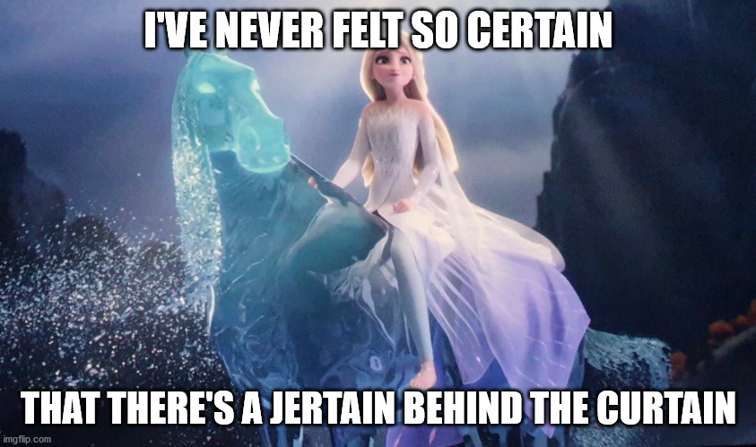 Elsa is Certain | I'VE NEVER FELT SO CERTAIN THAT THERE'S A JERTAIN BEHIND THE CURTAIN | image tagged in elsa,frozen 2,funny,elsa water horse,funny frozen 2 | made w/ Imgflip meme maker