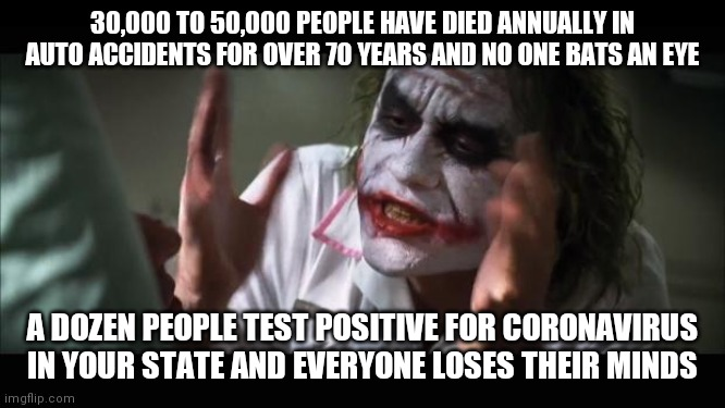 Never let facts get in the way of a media driven pandemic |  30,000 TO 50,000 PEOPLE HAVE DIED ANNUALLY IN AUTO ACCIDENTS FOR OVER 70 YEARS AND NO ONE BATS AN EYE; A DOZEN PEOPLE TEST POSITIVE FOR CORONAVIRUS IN YOUR STATE AND EVERYONE LOSES THEIR MINDS | image tagged in memes,and everybody loses their minds,coronavirus,accident,cars | made w/ Imgflip meme maker