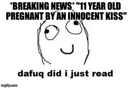 "Dafuq Did I Just Read | *BREAKING NEWS* ""11 YEAR OLD PREGNANT BY AN INNOCENT KISS""  