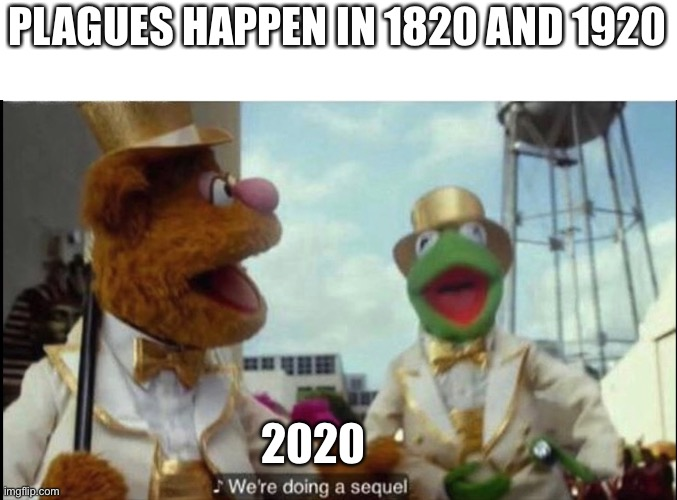 We're back by popular demand |  PLAGUES HAPPEN IN 1820 AND 1920; 2020 | image tagged in we're doing a sequel,the muppets,2020,sequels,consequences,sonic the hedgehog | made w/ Imgflip meme maker