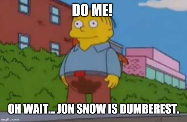 DO ME! OH WAIT... JON SNOW IS DUMBEREST. | image tagged in ralph wiggum | made w/ Imgflip meme maker