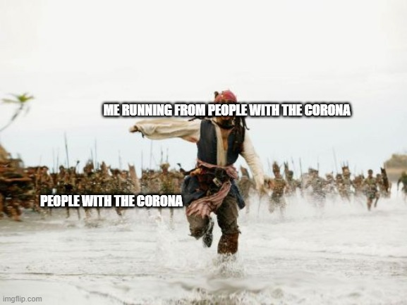 Jack Sparrow Being Chased Meme | ME RUNNING FROM PEOPLE WITH THE CORONA PEOPLE WITH THE CORONA | image tagged in memes,jack sparrow being chased | made w/ Imgflip meme maker
