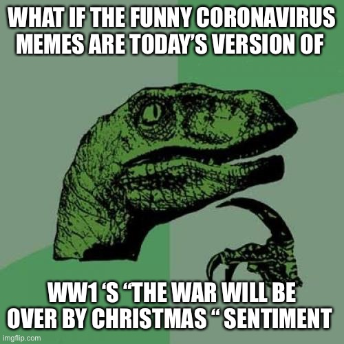 "Philosoraptor Meme | WHAT IF THE FUNNY CORONAVIRUS MEMES ARE TODAY'S VERSION OF WW1 'S ""THE WAR WILL BE OVER BY CHRISTMAS "" SENTIMENT 