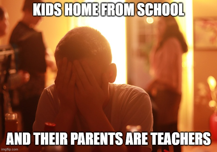 KIDS HOME FROM SCHOOL AND THEIR PARENTS ARE TEACHERS | image tagged in sad kid | made w/ Imgflip meme maker