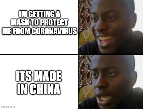 Oh yeah! Oh no... | IM GETTING A MASK TO PROTECT ME FROM CORONAVIRUS ITS MADE IN CHINA | image tagged in oh yeah oh no | made w/ Imgflip meme maker
