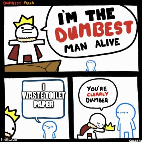 I'm the dumbest man alive | I WASTE TOILET PAPER | image tagged in i'm the dumbest man alive | made w/ Imgflip meme maker