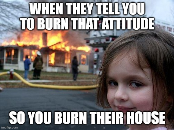 Disaster Girl Meme | WHEN THEY TELL YOU TO BURN THAT ATTITUDE SO YOU BURN THEIR HOUSE | image tagged in memes,disaster girl | made w/ Imgflip meme maker