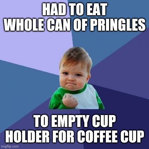 Success Kid Meme | HAD TO EAT WHOLE CAN OF PRINGLES TO EMPTY CUP HOLDER FOR COFFEE CUP | image tagged in memes,success kid | made w/ Imgflip meme maker