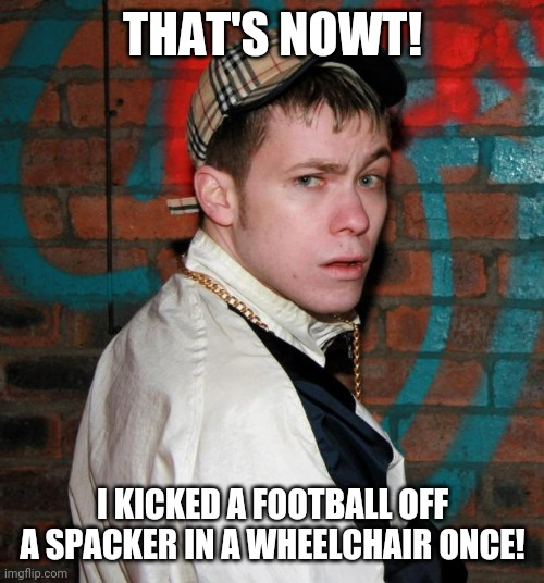 Chav | THAT'S NOWT! I KICKED A FOOTBALL OFF A SPACKER IN A WHEELCHAIR ONCE! | image tagged in chav | made w/ Imgflip meme maker