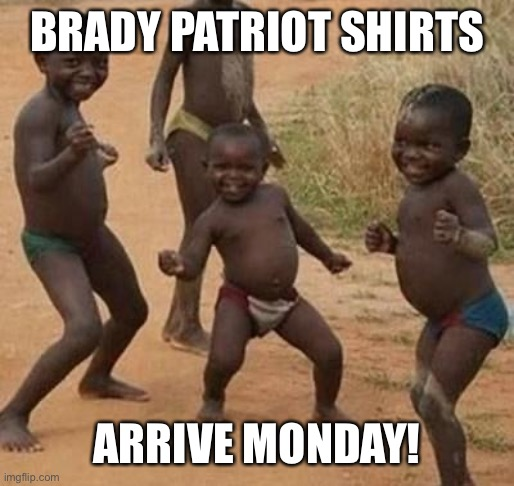 AFRICAN KIDS DANCING | BRADY PATRIOT SHIRTS ARRIVE MONDAY! | image tagged in african kids dancing | made w/ Imgflip meme maker