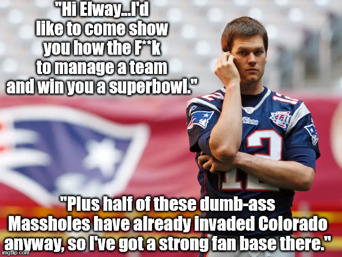 "Brady quits New England | ""Hi Elway...I'd like to come show you how the F**k to manage a team and win you a superbowl."" ""Plus half of these dumb-ass Massholes have al 