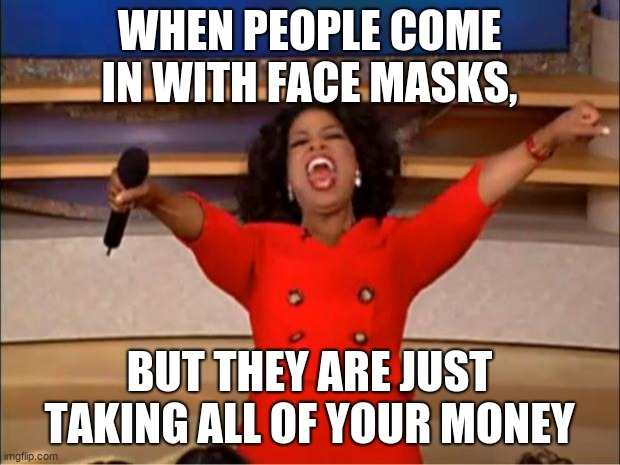 Oprah You Get A Meme | WHEN PEOPLE COME IN WITH FACE MASKS, BUT THEY ARE JUST TAKING ALL OF YOUR MONEY | image tagged in memes,oprah you get a | made w/ Imgflip meme maker
