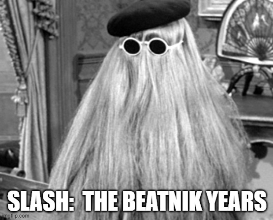 Cousin It |  SLASH:  THE BEATNIK YEARS | image tagged in cousin it | made w/ Imgflip meme maker