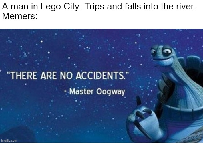 There are no accidents | A man in Lego City: Trips and falls into the river. Memers: | image tagged in there are no accidents | made w/ Imgflip meme maker