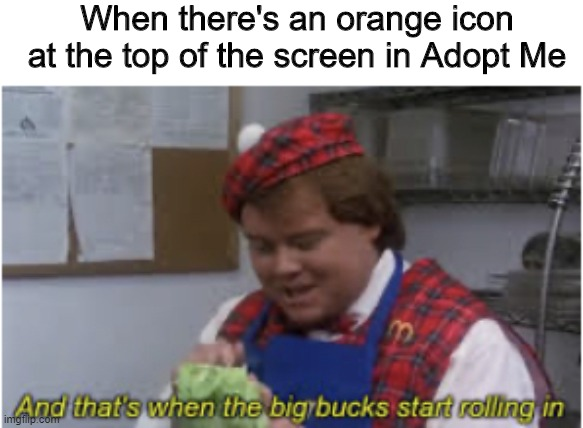 Roblox memes #4 | When there's an orange icon at the top of the screen in Adopt Me | image tagged in and thats when the big bucks start rolling in | made w/ Imgflip meme maker