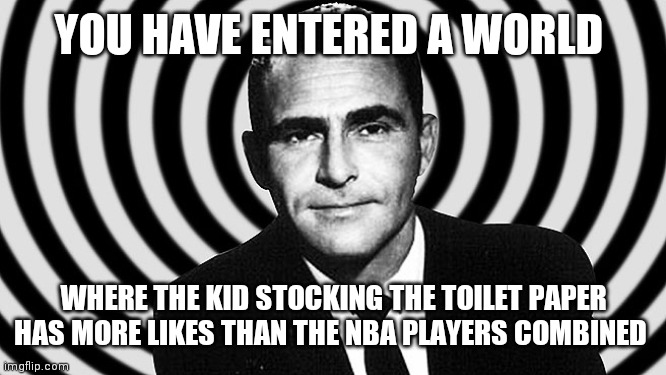 YOU HAVE ENTERED A WORLD WHERE THE KID STOCKING THE TOILET PAPER HAS MORE LIKES THAN THE NBA PLAYERS COMBINED | image tagged in rod serling--twilight zone | made w/ Imgflip meme maker