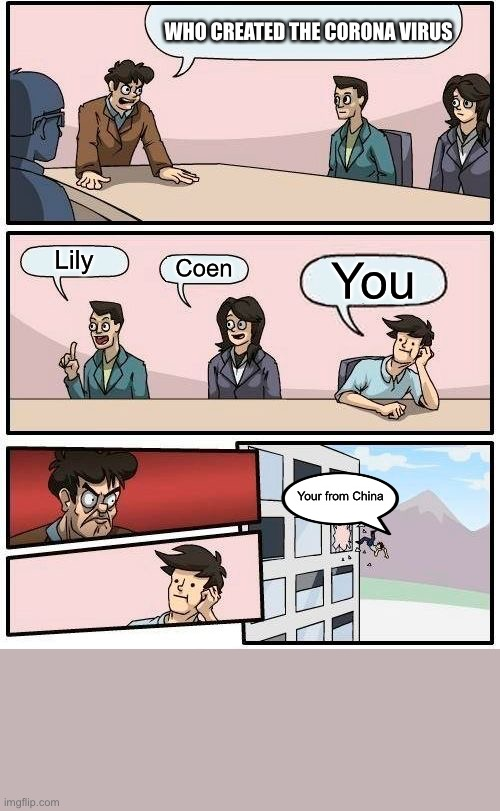 Boardroom Meeting Suggestion |  WHO CREATED THE CORONA VIRUS; Lily; Coen; You; Your from China | image tagged in memes,boardroom meeting suggestion | made w/ Imgflip meme maker