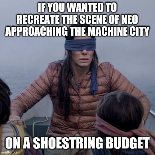 I dunno, I still think Movies steal material from each other | IF YOU WANTED TO RECREATE THE SCENE OF NEO APPROACHING THE MACHINE CITY ON A SHOESTRING BUDGET | image tagged in memes,bird box,neo,matrix | made w/ Imgflip meme maker