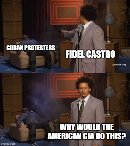 Who Killed Hannibal Meme | FIDEL CASTRO CUBAN PROTESTERS WHY WOULD THE AMERICAN CIA DO THIS? | image tagged in memes,who killed hannibal | made w/ Imgflip meme maker
