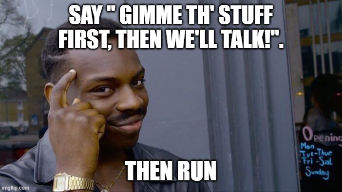 "Roll Safe Think About It Meme | SAY "" GIMME TH' STUFF FIRST, THEN WE'LL TALK!"". THEN RUN 