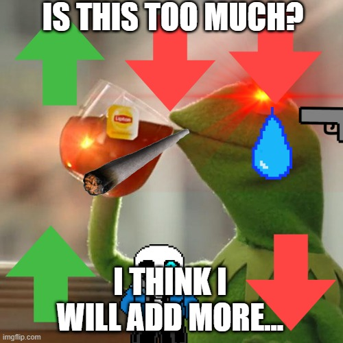 too much | IS THIS TOO MUCH? I THINK I WILL ADD MORE... | image tagged in kermit the frog | made w/ Imgflip meme maker
