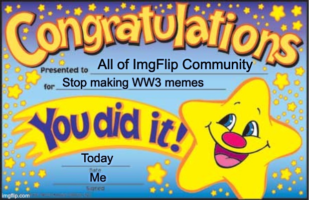Happy Star Congratulations Meme | All of ImgFlip Community Stop making WW3 memes Today Me | image tagged in memes,happy star congratulations | made w/ Imgflip meme maker