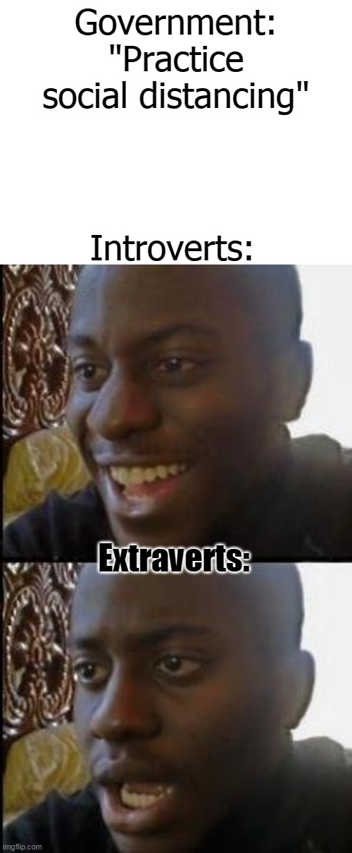 "Maybe a little late on coronavirus memes but here ya go | Government:""Practice social distancing"" Introverts: Extraverts: 